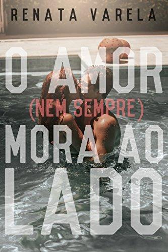 O Amor (nem sempre) Mora ao Lado por [Varela, Renata]
