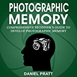 Photographic Memory: Comprehensive Beginner's Guide to Develop Photographic Memory | Daniel Pratt