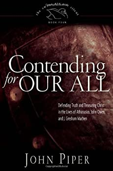 Contending for Our All: Defending Truth and Treasuring Christ in the Lives of Athanasius, John Owen, and J. Gresham Machen by [Piper, John]