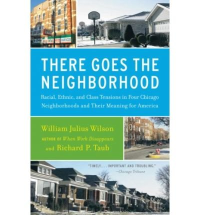 Read Online By William Julius Wilson There Goes the Neighborhood: Racial, Ethnic, and Class Tensions in Four Chicago Neighborhoods and Th (Reprint) ebook