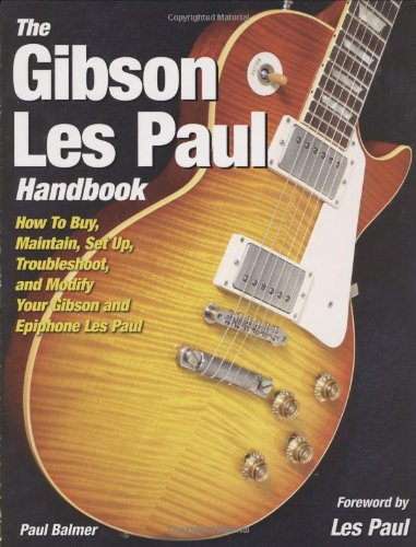 The Gibson Les Paul Handbook: How To Buy, Maintain, Set Up, Troubleshoot, and Modify Your Gibson and Epiphone Les Paul - Gibson Les Paul Handbook