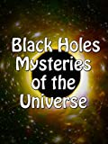 Black Holes - Mysteries of the Universe