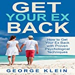 Get Your Ex Back: How to Get Your Ex Back with Proven Psychological Techniques: For Men and Women | George Klein