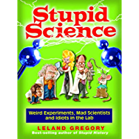 Stupid Science: Weird Experiments, Mad Scientists, and Idiots in the Lab (Stupid History Book 4)