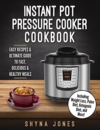 Instant Pot Pressure Cooker Cookbook: Easy Recipes and the Ultimate Guide to Fast, Delicious, and Healthy Meals: Healthy, Easy And Delicous Meals With ... Crock Pot, Healthy, Quick & Easy, Paleo,) by Shyna Jones