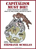 Capitalism Must Die! A basic introduction to capitalism: what it is, why it sucks, and how to crush it