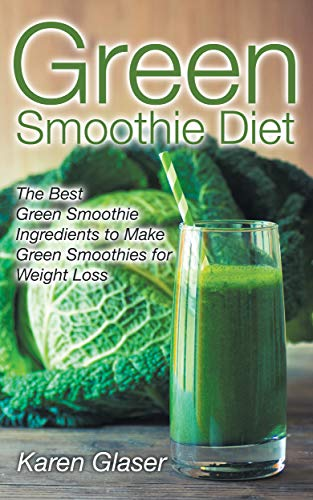 Green Smoothie Diet: The Best Green Smoothie Ingredients to Make Green Smoothies for Weight Loss (Best Smoothies For Weight Gain)