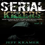 Serial Killers: Most Horrific Serial Killers Biographies, True Crime Cases, Murderers, Book 2 | Jeff Kramer
