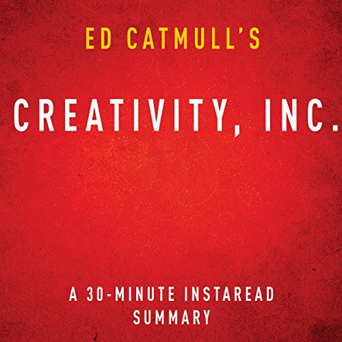 Ed Catmull's Creativity, Inc.: A 30-Minute Instaread Summary