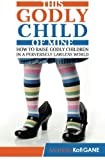 img - for This Godly Child Of Mine: How To Raise A Godly Child In An Increasingly Perverse And Lawless World book / textbook / text book