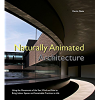 Naturally Animated Architecture:Using the Movements of the Sun, Wind and Rain to Bring Indoor Spaces and Sustainable Practices to Life (English Edition)
