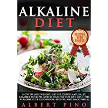 Alkaline Diet: How to Lose Weight, Get Fit, Detox Naturally, Balance Your pH, and Be Healthy For Life with the Alkaline Diet (Cookbook, Recipes, and Smoothies)