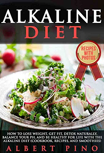 Alkaline Diet: How to Lose Weight, Get Fit, Detox Naturally, Balance Your pH, and Be Healthy For Life with the Alkaline Diet (Cookbook, Recipes, and Smoothies) by Albert Pino