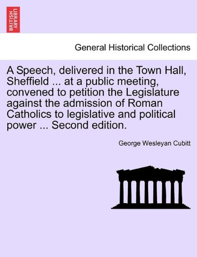 Download A Speech, delivered in the Town Hall, Sheffield ... at a public meeting, convened to petition the Legislature against the admission of Roman Catholics ... and political power ... Second edition. PDF