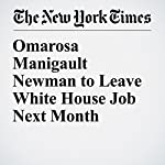 Omarosa Manigault Newman to Leave White House Job Next Month   Michael Tackett
