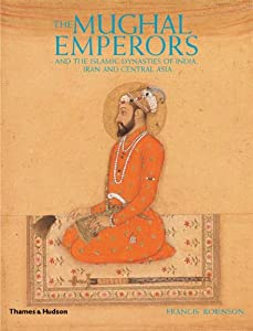The Mughal Emperors: And the Islamic Dynasties of India, Iran, and Central Asia by Thames & Hudson