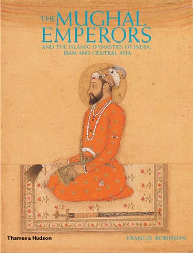 The Mughal Emperors: And the Islamic Dynasties of India, Iran, and Central Asia