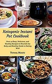 Ketogenic Instant Pot Cookbook:  Over 50 Easy, Delicious, and Healthy Recipes to Nourish the Body and Healthy Guide to Eating Well   (Healthy Food Book 60)