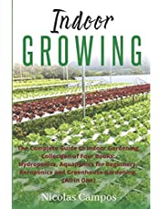 INDOOR GROWING: The Complete Guide to Indoor Gardening. Collection of Four Books: Hydroponics, Aquaponics for Beginners, Aeroponics and Greenhouse Gardening. (All in One)