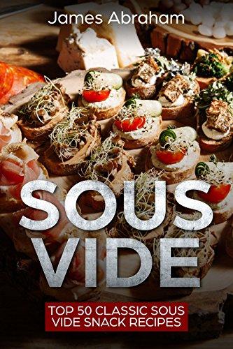 Sous Vide: Top 50 Classic Sous Vide Snack Recipes (Sous Vide Recipes Book 3) (English Edition)