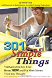 301 Simple Things You Can Do To Sell Your Home NOW and For More Money Than You Thought: How to Inexpensively Reorganize, Stage, and Prepare Your Home