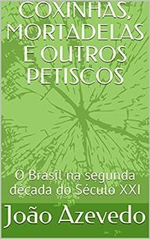 COXINHAS, MORTADELAS E OUTROS PETISCOS: O Brasil na segunda década do Século XXI (Portuguese Edition) by [Azevedo, João]