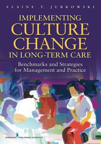 Implementing Culture Change in Long-Term Care: Benchmarks and Strategies for Management and Practice by Jurkowski Elaine T
