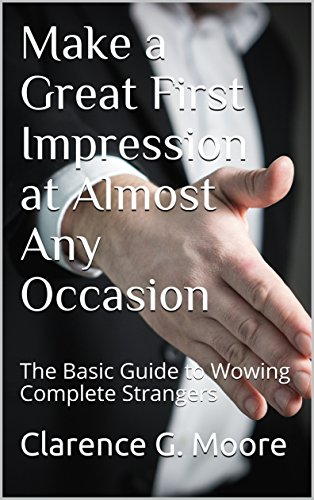 Make a Great First Impression at Almost Any Occasion: The Basic Guide to Wowing Complete Strangers (Your First Impression Book 1)