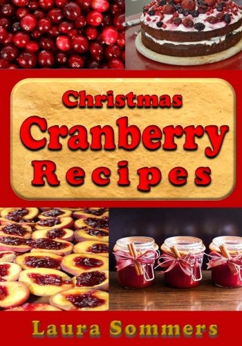Christmas Cranberry Recipes: Cooking with Cranberries for the Holidays (Christmas Cookbook) (Volume 2) by Laura Sommers