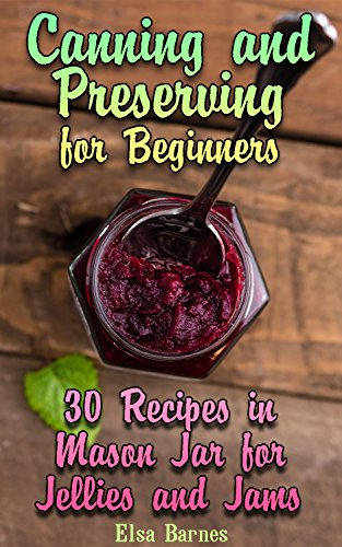 Canning and Preserving for Beginners: 30 Recipes in Mason Jar for Jellies and Jams: (Canning and Preserving Cookbook) by Elsa  Barnes