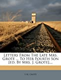 Letters from the Late Mrs. Grote ... to Her Fourth Son [Ed. by Mrs. J. Grote]... ., S. M. Grote, 1271598914