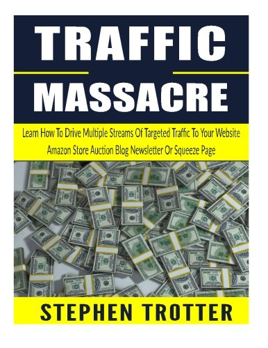 Traffic Massacre: Learn How To Drive Multiple Streams Of Targeted Traffic To Your Website, Amazon Store, Auction, Blog, Newsletter Or Squeeze Page