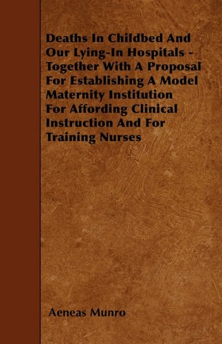 Deaths In Childbed And Our Lying-In Hospitals - Together With A Proposal For Establishing A Model Maternity Institution For Affording Clinical Instruction And For Training Nurses