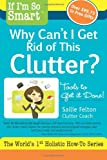 If I'm So Smart, Why Can't I Get Rid of This Clutter?, Sallie Felton, 1936984008