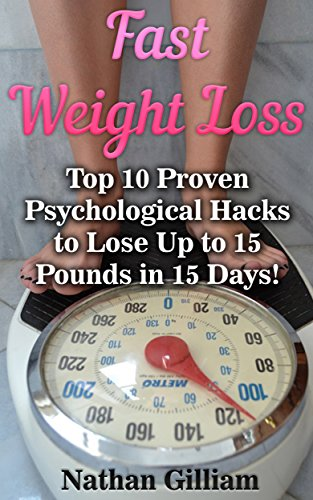 Fast Weight Loss:Top 10 Proven Psychological Hacks to Lose Up To 15 Pounds in 15 Days!: (Fat for Fuel, Wheat Belly, KETOGENIC DIET) by [Gilliam, Nathan ]