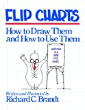 Flip Charts : How to Draw Them and How to Use Them, Brandt, Richard C., 0883900319