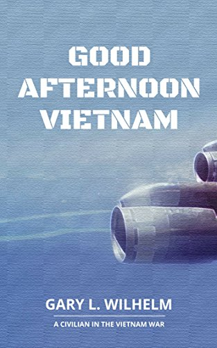 Book: Good Afternoon Vietnam - A Civilian in the Vietnam War by Gary Wilhelm