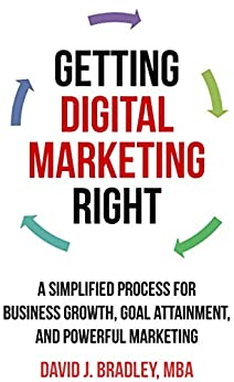 Getting Digital Marketing Right: A Simplified Process For Business Growth, Goal Attainment, and Powerful Marketing by [Bradley, David J.]