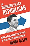img - for The Working Class Republican: Ronald Reagan and the Return of Blue-Collar Conservatism book / textbook / text book