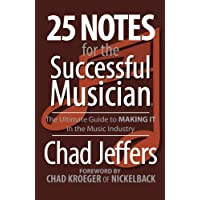 25 Notes for the Successful Musician: The Ultimate Guide to MAKING IT in the Music...