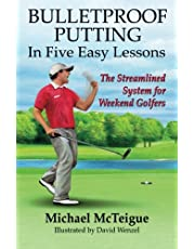 Bulletproof Putting in Five Easy Lessons: The Streamlined System for Weekend Golfers