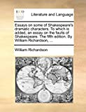 Essays on Some of Shakespeare's Dramatic Characters to Which Is Added, an Essay on the Faults of Shakespeare the Fifth Edition by William Richardso, William Richardson, 1140683004