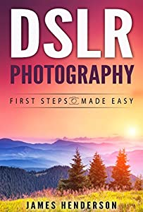 DSLR Photography: First Steps Made Easy (DSLR Cameras, Digital Photography, DSLR Photography for Beginners, Digital Cameras, DSLR Exposure, Aperture, Shutter Speed, ISO)