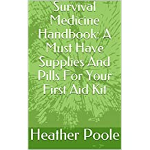 Survival Medicine Handbook: A Must Have Supplies And Pills For Your First Aid Kit