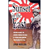 Sunset in the East: Fighting Against the Japanese Through the Siege of Imphal and Alongside Them In: Fighting Against the Japanese Through the Seige of Imphal and Alongside Them in Java 1943-1946