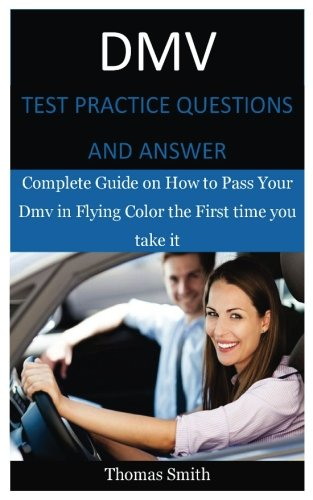 Dmv Test Practice Questions and Answer: Complete Guide on How to Pass Your Dmv in Flying Color the First time you take it