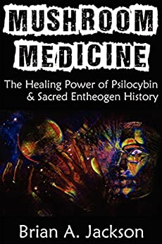 Mushroom Medicine, The Healing Power of Psilocybin & Sacred Entheogen History by [Jackson, Brian]