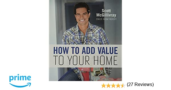 how to add value to your home scott mcgillivray amazoncom books - How To Add Value To Your Home
