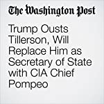 Trump Ousts Tillerson, Will Replace Him as Secretary of State with CIA Chief Pompeo | Ashley Parker,Philip Rucker,John Hudson,Carol D. Leonnig
