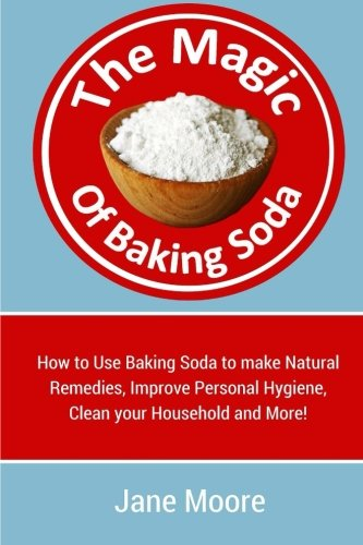 The Magic of Baking Soda: How to Use Baking Soda to make Natural Remedies, Improve Personal Hygiene, Clean your Household and More!